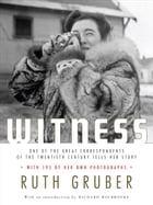 Witness: One of the Great Correspondents of the Twentieth Century Tells Her Story by Ruth Gruber