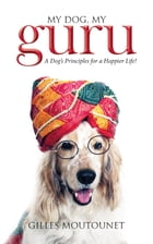 My Dog, My Guru: A Dog's Principles for a Happier Life! by Gilles Moutounet