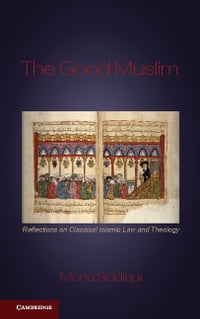 The Good Muslim: Reflections on Classical Islamic Law and Theology