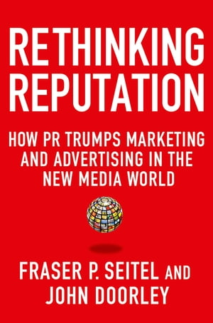 Rethinking Reputation How PR Trumps Marketing and Advertising in the New Media World