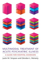 Multimodal Treatment of Acute Psychiatric Illness: A Guide for Hospital Diversion by Justin M Simpson