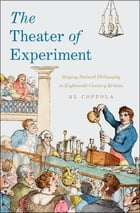 The Theater of Experiment: Staging Natural Philosophy in Eighteenth-Century Britain by Al Coppola