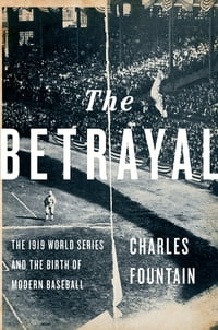The Betrayal: The 1919 World Series and the Birth of Modern Baseball
