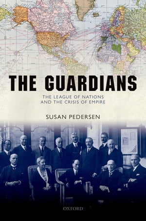 The Guardians The League of Nations and the Crisis of Empire