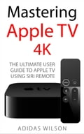 Mastering Apple TV 4K - The Ultimate User Guide To Apple TV Using Siri Remote 74fa5fe1-afab-4dba-a8fe-4832250a3495