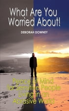 What Are You Worried About?: Peace of Mind for Sensitive People Living in an Abrasive World by Deborah Downey