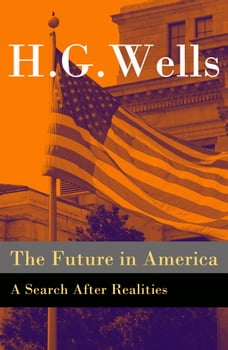 The Future in America - A Search After Realities (The original unabridged and illustrated edition)
