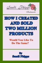 How I Created and Sold Two Million Products: Would You Like to Do the Same? by Sandi Phipps