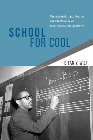 School for Cool: The Academic Jazz Program and the Paradox of Institutionalized Creativity by Eitan Y. Wilf