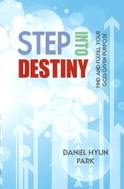 Step into Destiny: Find and Fulfill Your God-Given Purpose by Daniel Hyun Park