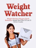 Weight Watcher: Weight Watcher's Recipes Quick Reference: Simple Start Plan To Lose 21 Lbs in 2 weeks by Tina Moore
