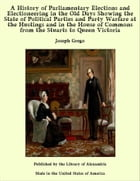 A History of Parliamentary Elections and Electioneering in the Old Days Showing the State of Political Parties and Party Warfare at the Hustings and in the House of Commons from the Stuarts to Queen Victoria by Joseph Grego