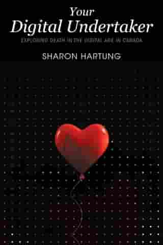 Your Digital Undertaker: Exploring Death in the Digital Age in Canada by Sharon Hartung