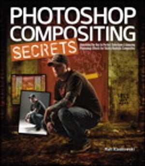 Photoshop Compositing Secrets: Unlocking the Key to Perfect Selections and Amazing Photoshop Effects for Totally Realistic Composites Unlocking the Ke