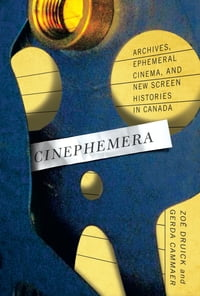 Cinephemera: Archives, Ephemeral Cinema, and New Screen Histories in Canada
