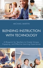 Blending Instruction with Technology: A Blueprint for Teachers to Create Unique, Engaging, and Effective Learning Experiences by Michael Martin