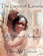 The Lance of Kanana: A Story of Arabia by Harry W. French