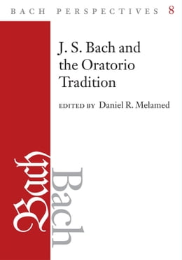 Book Bach Perspectives, Volume 8: J.S. Bach and the Oratorio Tradition by Daniel R. Melamed
