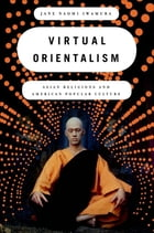 Virtual Orientalism: Asian Religions and American Popular Culture by Jane Iwamura