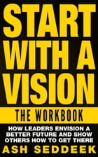 Start with A Vision: The Workbook: How Leaders Envision a Better Future and Show Others How to Get There by Ash Seddeek