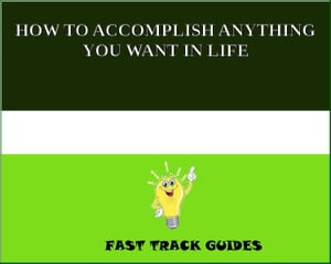 HOW TO ACCOMPLISH ANYTHING YOU WANT IN LIFE