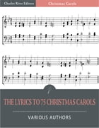The Lyrics to 75 Christmas Carols (Illustrated Edition) by Various