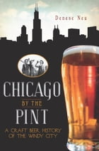 Chicago by the Pint: A Craft Beer History of the Windy City by Denese Neu