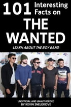 101 Interesting Facts on The Wanted: Learn About the Boy Band by Kevin Snelgrove