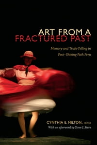 Art from a Fractured Past: Memory and Truth Telling in Post–Shining Path Peru