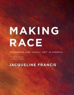 Book Making Race: Modernism and ¿Racial Art¿ in America by Francis, Jacqueline