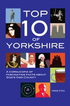 Top Ten of Yorkshire: A cornucopia of fascinating facts about God's Own County by Mike Fox