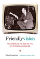 Friendlyvision: Fred Friendly and the Rise and Fall of Television Journalism by Ralph Engelman