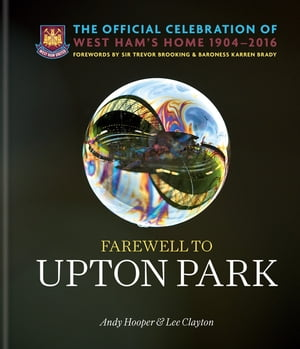 Farewell to Upton Park The Official Celebration of West Ham United's home 1904?2016