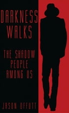 Darkness Walks: The Shadow People Among Us by Jason Offutt
