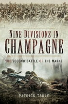 Nine Divisions in Champagne: The Second Battle of Marne by Patrick  Takle