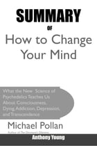 Summary Of How to Change Your Mind: What the New Science of Psychedelics Teaches Us About Consciousness, Dying, Addiction, Depression, a by Anthony Young
