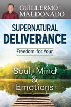 Supernatural Deliverance: Freedom for your Soul, Mind and Emotions by Guillermo Maldonado