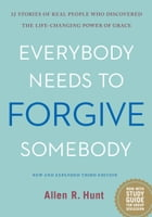 Everybody Needs to Forgive Somebody: 12 Stories of Real People Who Discovered The Life-Changing Power of Grace by Allen R. Hunt