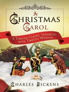 A Christmas Carol: A Timeless Classic Sprinkled with Timeless Wisdom by Charles Dickens