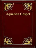 The Aquarian Gospel of Jesus the Christ: The Philosophic and Practical Basis of the Religion of the Aquarian Age of the World and of the Chur by Levi H. Dowling