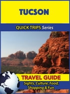 Tucson Travel Guide (Quick Trips Series): Sights, Culture, Food, Shopping & Fun by Jody Swift