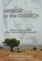 Mirror to the Church: Resurrecting Faith after Genocide in Rwanda by Emmanuel M. Katongole