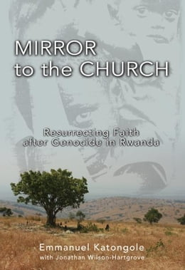 Book Mirror to the Church: Resurrecting Faith after Genocide in Rwanda by Emmanuel M. Katongole