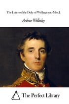 The Letters of the Duke of Wellington to Miss J.
