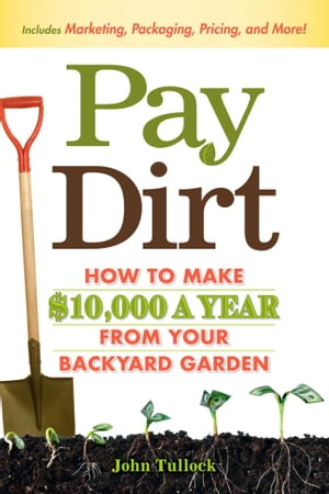 Pay Dirt How To Make $10,000 a Year From Your Backyard Garden