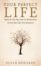 Your Perfect Life: How to Use the Law of Attraction to Get the Life You Deserve by Susan Edwards