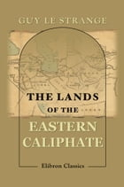 The Lands of the Eastern Caliphate.: Mesopotamia, Persia, and Central Asia from the Moslem Conquest to the Time of Timur. by Guy Le Strange.
