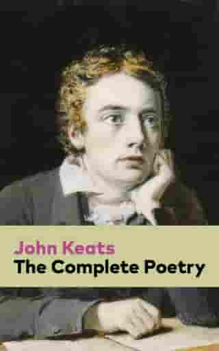The Complete Poetry: Ode on a Grecian Urn + Ode to a Nightingale + Hyperion + Endymion + The Eve of St. Agnes + Isabella + Ode to Psyche + Lamia + Sonnets and more from one of the most beloved English Romantic poets by John  Keats