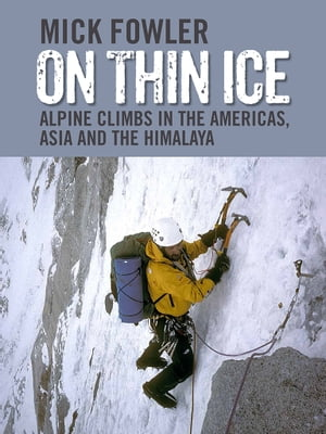 On Thin Ice Alpine Climbs in the Americas,  Asia and the Himalaya