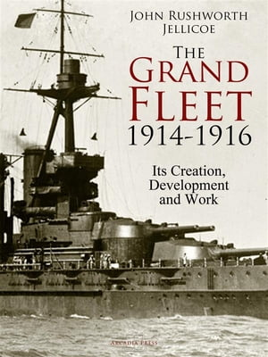 The Grand Fleet, 1914-1916: Its Creation, Development and Work by John Rushworth Jellicoe